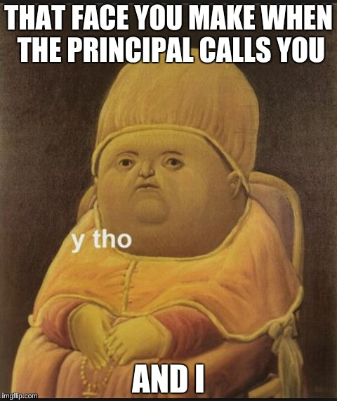 THAT FACE YOU MAKE WHEN THE PRINCIPAL CALLS YOU AND I | image tagged in that face | made w/ Imgflip meme maker