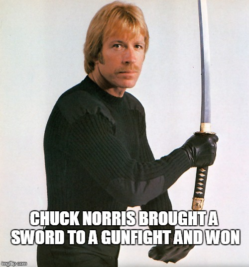 Chuck Norris gunfight | CHUCK NORRIS BROUGHT A SWORD TO A GUNFIGHT AND WON | image tagged in memes,chuck norris,gunfight | made w/ Imgflip meme maker