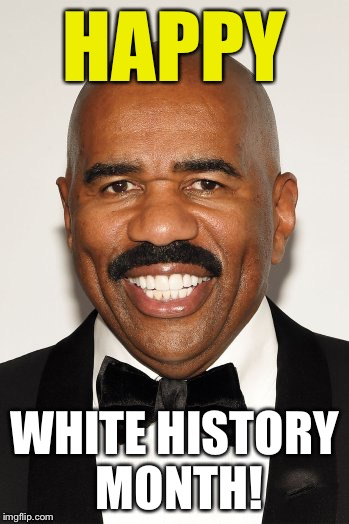 Let's make it a good one everybody! | HAPPY WHITE HISTORY MONTH! | image tagged in memes,funny,steve harvey,black history month,successful black man,funny memes | made w/ Imgflip meme maker