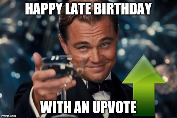 Leonardo Dicaprio Cheers Meme | HAPPY LATE BIRTHDAY WITH AN UPVOTE | image tagged in memes,leonardo dicaprio cheers | made w/ Imgflip meme maker