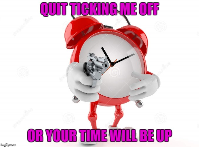 QUIT TICKING ME OFF OR YOUR TIME WILL BE UP | made w/ Imgflip meme maker