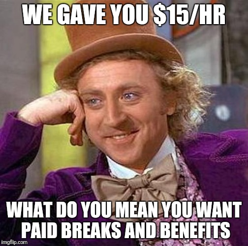 Creepy Condescending Wonka Meme | WE GAVE YOU $15/HR WHAT DO YOU MEAN YOU WANT PAID BREAKS AND BENEFITS | image tagged in memes,creepy condescending wonka | made w/ Imgflip meme maker