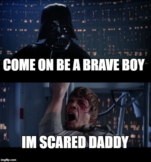 Star Wars No Meme | COME ON BE A BRAVE BOY IM SCARED DADDY | image tagged in memes,star wars no | made w/ Imgflip meme maker