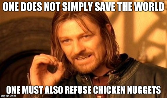 One Does Not Simply Meme | ONE DOES NOT SIMPLY SAVE THE WORLD ONE MUST ALSO REFUSE CHICKEN NUGGETS | image tagged in memes,one does not simply | made w/ Imgflip meme maker