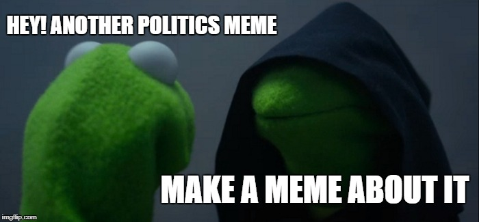 Evil Kermit Meme | HEY! ANOTHER POLITICS MEME MAKE A MEME ABOUT IT | image tagged in memes,evil kermit | made w/ Imgflip meme maker
