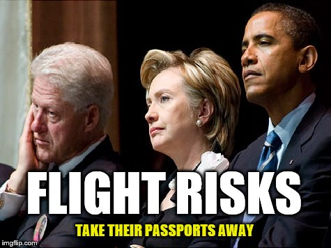 HOME ARREST WOULD BE NICE TOO! | FLIGHT RISKS TAKE THEIR PASSPORTS AWAY | image tagged in treason,obama,hillary | made w/ Imgflip meme maker