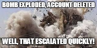 BOMB EXPLODED, ACCOUNT DELETED WELL, THAT ESCALATED QUICKLY! | made w/ Imgflip meme maker