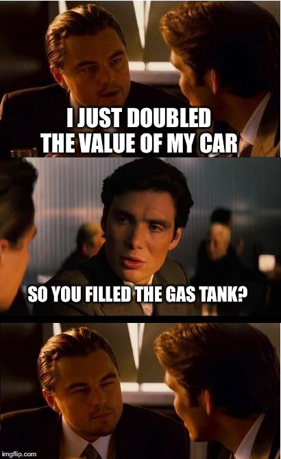 Inception Meme | I JUST DOUBLED THE VALUE OF MY CAR SO YOU FILLED THE GAS TANK? | image tagged in memes,inception | made w/ Imgflip meme maker
