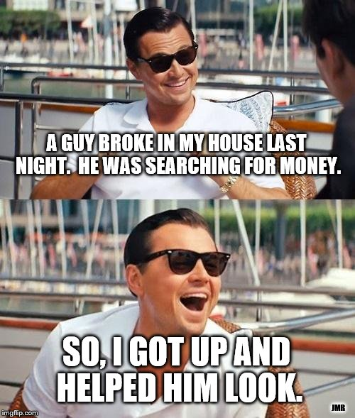 Money? |  A GUY BROKE IN MY HOUSE LAST NIGHT.  HE WAS SEARCHING FOR MONEY. SO, I GOT UP AND HELPED HIM LOOK. JMR | image tagged in leonardo dicaprio wolf of wall street,money,burglar,theft,break in | made w/ Imgflip meme maker