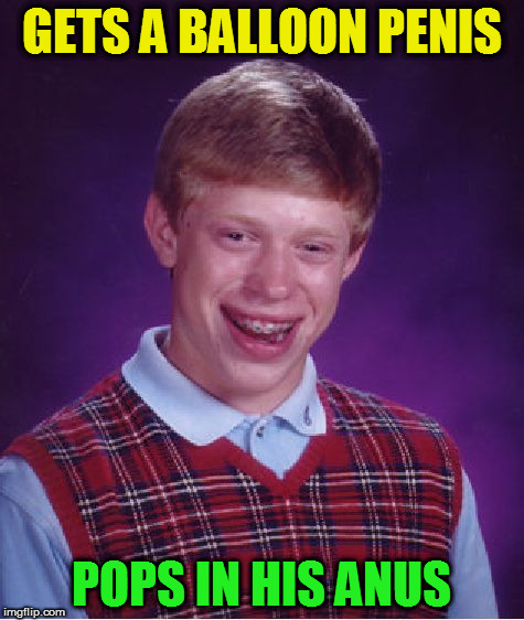 Bad Luck Brian Meme | GETS A BALLOON P**IS POPS IN HIS ANUS | image tagged in memes,bad luck brian | made w/ Imgflip meme maker