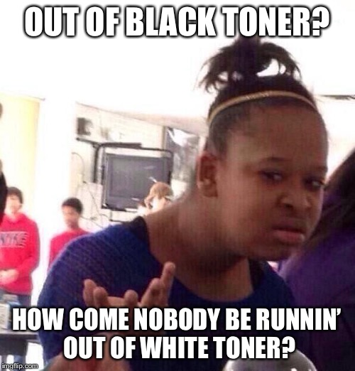 Black Girl Wat Meme | OUT OF BLACK TONER? HOW COME NOBODY BE RUNNIN' OUT OF WHITE TONER? | image tagged in memes,black girl wat | made w/ Imgflip meme maker