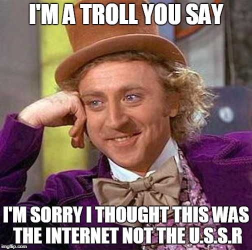 Creepy Condescending Wonka Meme | I'M A TROLL YOU SAY I'M SORRY I THOUGHT THIS WAS THE INTERNET NOT THE U.S.S.R | image tagged in memes,creepy condescending wonka | made w/ Imgflip meme maker