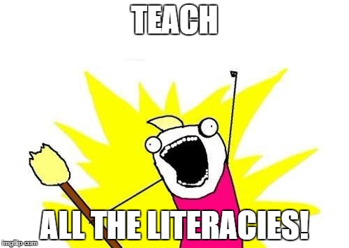 X All The Y Meme | TEACH ALL THE LITERACIES! | image tagged in memes,x all the y | made w/ Imgflip meme maker