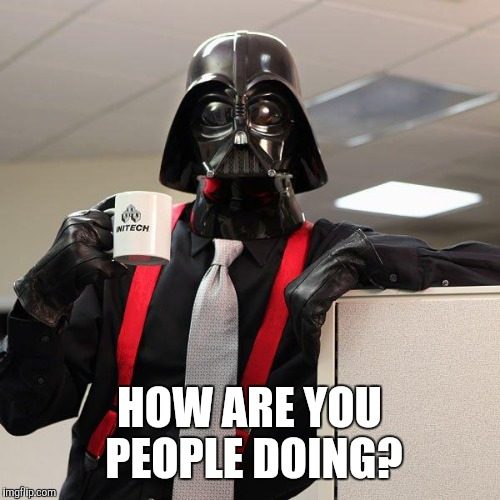 Hi. | HOW ARE YOU PEOPLE DOING? | image tagged in darth vader office space,memes,darth vader | made w/ Imgflip meme maker