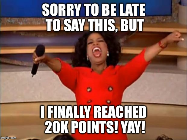 Oprah You Get A Meme | SORRY TO BE LATE TO SAY THIS, BUT I FINALLY REACHED 20K POINTS! YAY! | image tagged in memes,oprah you get a,imgflip points,milestone,yay | made w/ Imgflip meme maker