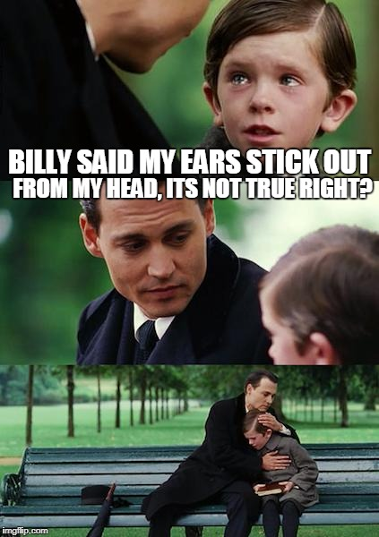 Finding Neverland Meme | BILLY SAID MY EARS STICK OUT FROM MY HEAD, ITS NOT TRUE RIGHT? | image tagged in memes,finding neverland | made w/ Imgflip meme maker