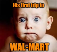 The latest child abuse crisis | WAL-MART His first trip to | image tagged in freaked baby,wal-mart,first trip | made w/ Imgflip meme maker