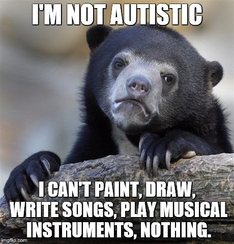 Confession Bear Meme | I'M NOT AUTISTIC I CAN'T PAINT, DRAW, WRITE SONGS, PLAY MUSICAL INSTRUMENTS, NOTHING. | image tagged in memes,confession bear | made w/ Imgflip meme maker
