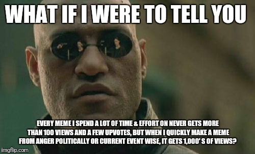 Matrix Morpheus Meme | WHAT IF I WERE TO TELL YOU EVERY MEME I SPEND A LOT OF TIME & EFFORT ON NEVER GETS MORE THAN 100 VIEWS AND A FEW UPVOTES, BUT WHEN I QUICKLY | image tagged in memes,matrix morpheus | made w/ Imgflip meme maker