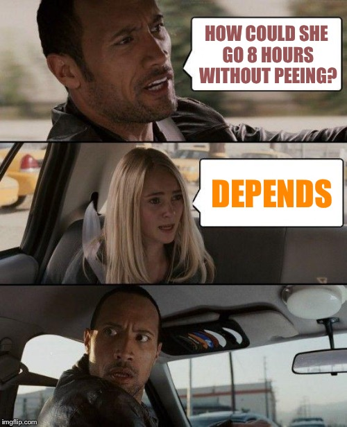 The Rock Driving Meme | HOW COULD SHE GO 8 HOURS WITHOUT PEEING? DEPENDS | image tagged in memes,the rock driving | made w/ Imgflip meme maker