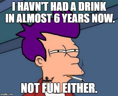 I HAVN'T HAD A DRINK IN ALMOST 6 YEARS NOW. NOT FUN EITHER. | made w/ Imgflip meme maker