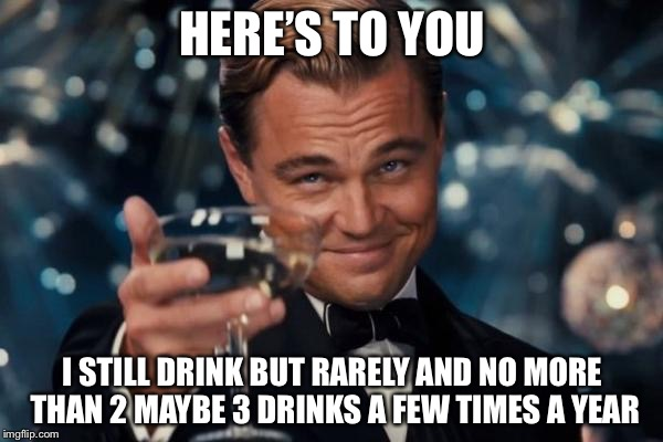 Leonardo Dicaprio Cheers Meme | HERE'S TO YOU I STILL DRINK BUT RARELY AND NO MORE THAN 2 MAYBE 3 DRINKS A FEW TIMES A YEAR | image tagged in memes,leonardo dicaprio cheers | made w/ Imgflip meme maker