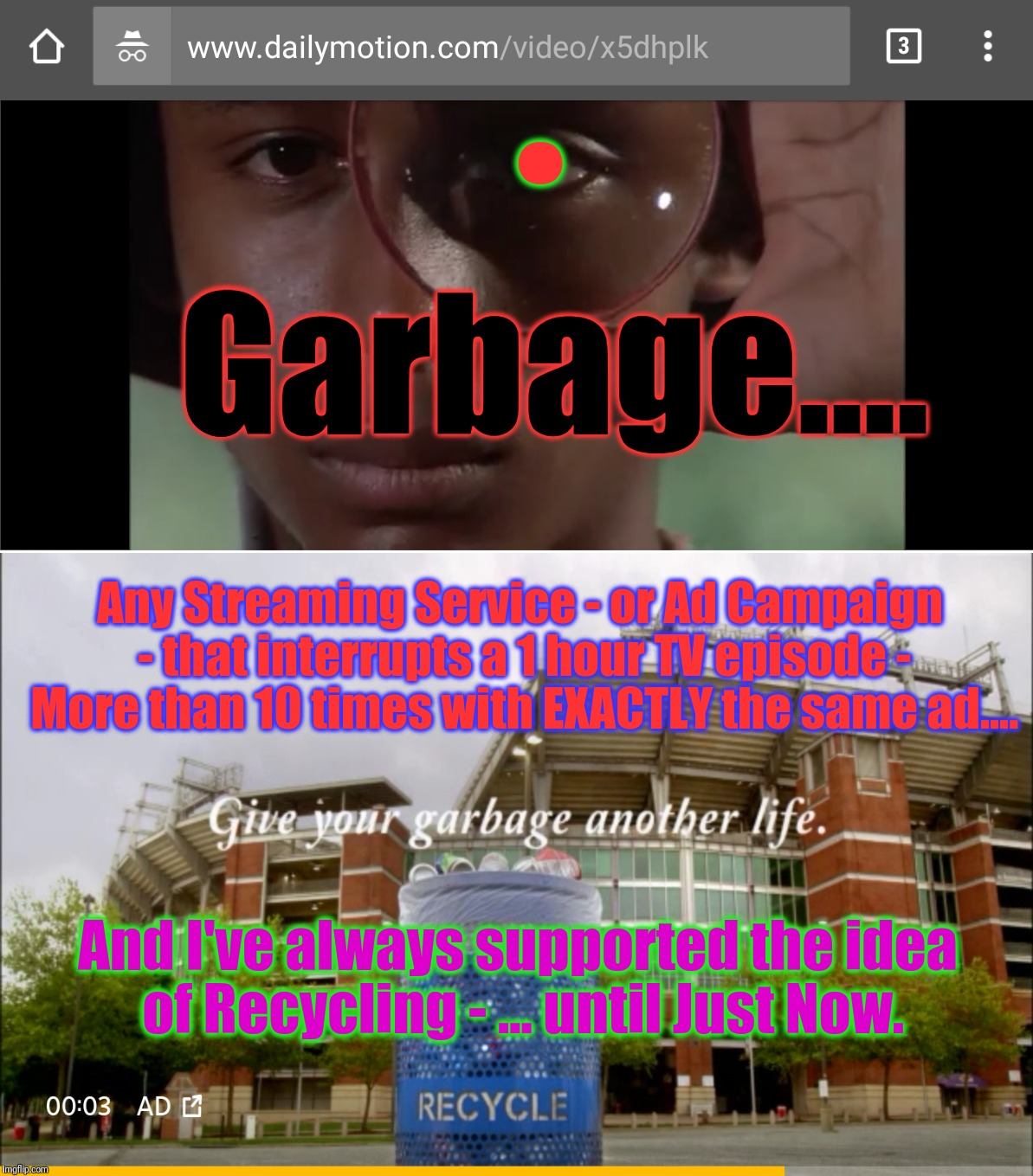 . Garbage.... Any Streaming Service - or Ad Campaign - that interrupts a 1 hour TV episode - More than 10 times with EXACTLY the same ad.... And I've always supported the idea of Recycling - ... until Just Now. | image tagged in internet advertising signal to noize ratio,dailymotion vs youtube,kung fu,full episodes,nothing is free,memes | made w/ Imgflip meme maker