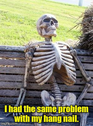 Waiting Skeleton Meme | I had the same problem with my hang nail. | image tagged in memes,waiting skeleton | made w/ Imgflip meme maker