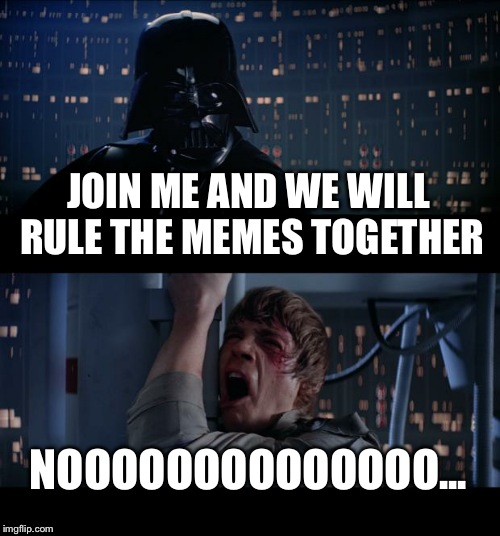 Star Wars No Meme | JOIN ME AND WE WILL RULE THE MEMES TOGETHER NOOOOOOOOOOOOOO... | image tagged in memes,star wars no | made w/ Imgflip meme maker