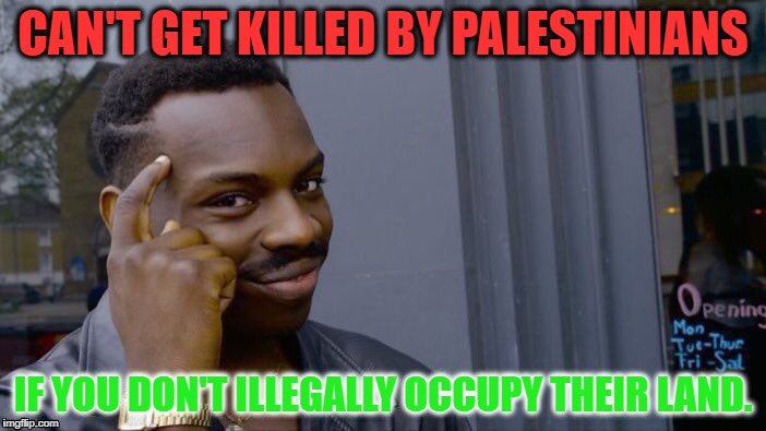 I'm Just Sayin' | CAN'T GET KILLED BY PALESTINIANS IF YOU DON'T ILLEGALLY OCCUPY THEIR LAND. | image tagged in memes,roll safe think about it,palestine,israel,gaza | made w/ Imgflip meme maker