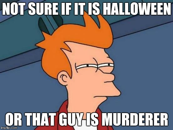 Futurama Fry Meme | NOT SURE IF IT IS HALLOWEEN OR THAT GUY IS MURDERER | image tagged in memes,futurama fry | made w/ Imgflip meme maker