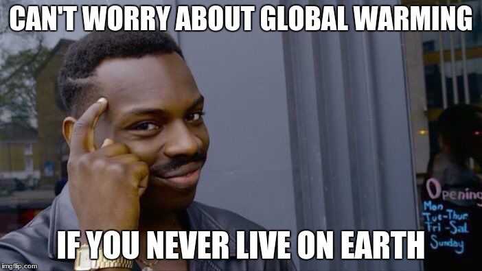 Roll Safe Think About It Meme | CAN'T WORRY ABOUT GLOBAL WARMING IF YOU NEVER LIVE ON EARTH | image tagged in memes,roll safe think about it | made w/ Imgflip meme maker