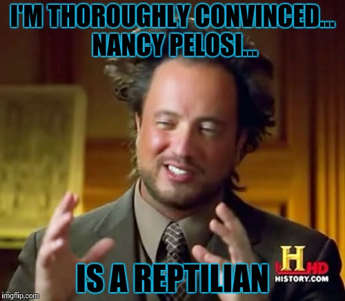 Ancient Aliens | I'M THOROUGHLY CONVINCED... NANCY PELOSI... IS A REPTILIAN | image tagged in memes,ancient aliens | made w/ Imgflip meme maker