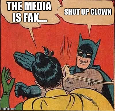 Batman Slapping Robin Meme | THE MEDIA IS FAK.... SHUT UP CLOWN | image tagged in memes,batman slapping robin | made w/ Imgflip meme maker