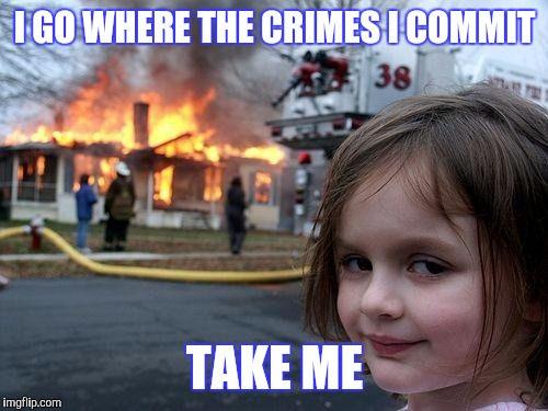 Disaster Girl Meme | I GO WHERE THE CRIMES I COMMIT TAKE ME | image tagged in memes,disaster girl | made w/ Imgflip meme maker