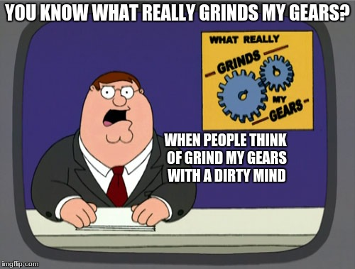 Get your mind out of the gutter! And out of the sewer! | YOU KNOW WHAT REALLY GRINDS MY GEARS? WHEN PEOPLE THINK OF GRIND MY GEARS WITH A DIRTY MIND | image tagged in memes,peter griffin news,dirty mind,dirty | made w/ Imgflip meme maker