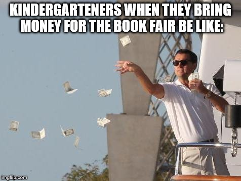the good old days ;) | KINDERGARTENERS WHEN THEY BRING MONEY FOR THE BOOK FAIR BE LIKE: | image tagged in leonardo dicaprio throwing money | made w/ Imgflip meme maker