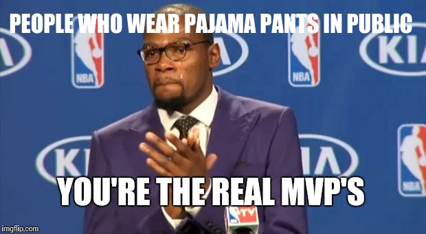 You The Real MVP Meme | PEOPLE WHO WEAR PAJAMA PANTS IN PUBLIC YOU'RE THE REAL MVP'S | image tagged in memes,you the real mvp | made w/ Imgflip meme maker