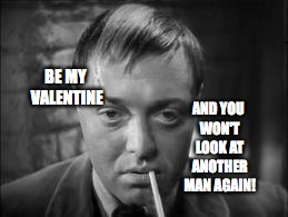 Dial M For Me | BE MY VALENTINE AND YOU WON'T LOOK AT ANOTHER MAN AGAIN! | image tagged in peter lorre,valentine,bobcrespodotcom,valentine card | made w/ Imgflip meme maker