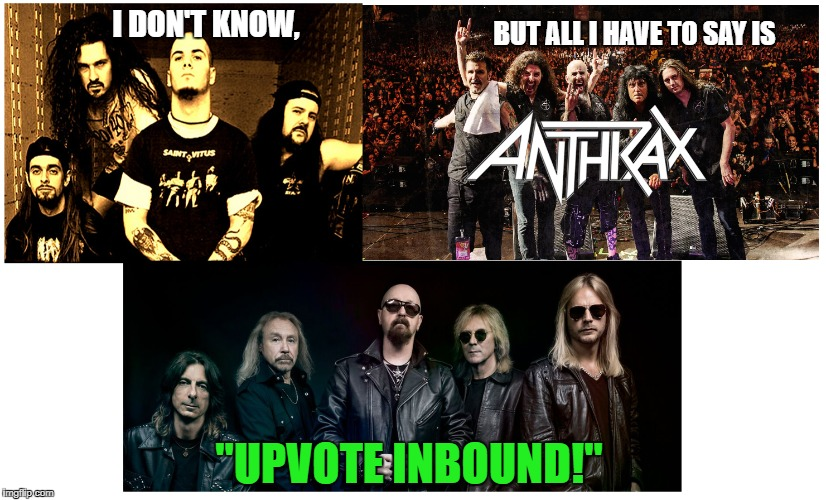 "Judas Panterathrax | I DON'T KNOW, BUT ALL I HAVE TO SAY IS ""UPVOTE INBOUND!"" 