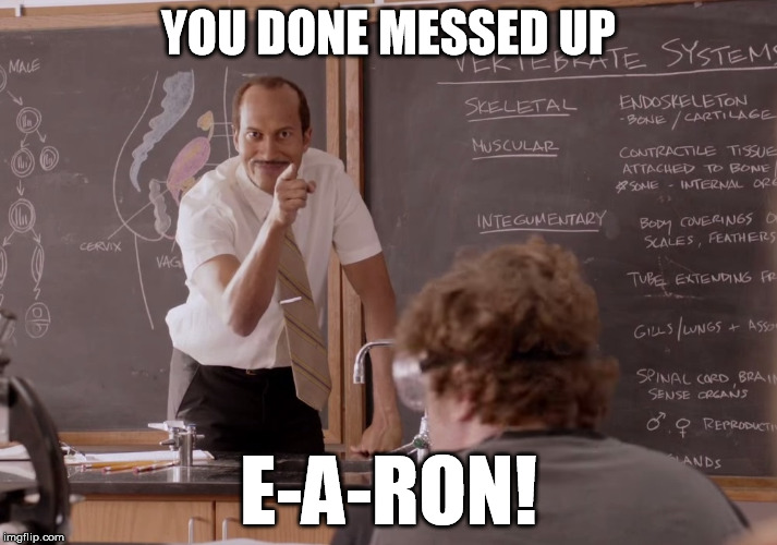 YOU DONE MESSED UP E-A-RON! | image tagged in gaming | made w/ Imgflip meme maker