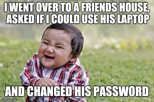 Evil Toddler Meme | I WENT OVER TO A FRIENDS HOUSE, ASKED IF I COULD USE HIS LAPTOP AND CHANGED HIS PASSWORD | image tagged in memes,evil toddler | made w/ Imgflip meme maker