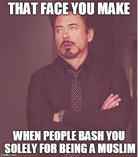 Face You Make Robert Downey Jr Meme | THAT FACE YOU MAKE WHEN PEOPLE BASH YOU SOLELY FOR BEING A MUSLIM | image tagged in memes,face you make robert downey jr,muslim,muslims,islam,islamophobia | made w/ Imgflip meme maker