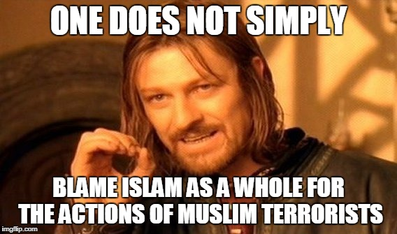 One Does Not Simply Meme | ONE DOES NOT SIMPLY BLAME ISLAM AS A WHOLE FOR THE ACTIONS OF MUSLIM TERRORISTS | image tagged in memes,one does not simply,muslim,islam,islamophobia,anti-islamophobia | made w/ Imgflip meme maker