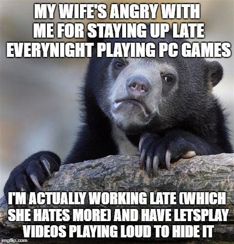 Confession Bear Meme | MY WIFE'S ANGRY WITH ME FOR STAYING UP LATE EVERYNIGHT PLAYING PC GAMES I'M ACTUALLY WORKING LATE (WHICH SHE HATES MORE) AND HAVE LETSPLAY V | image tagged in memes,confession bear,AdviceAnimals | made w/ Imgflip meme maker