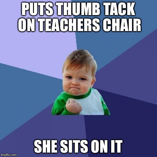 Success Kid Meme | PUTS THUMB TACK ON TEACHERS CHAIR SHE SITS ON IT | image tagged in memes,success kid | made w/ Imgflip meme maker