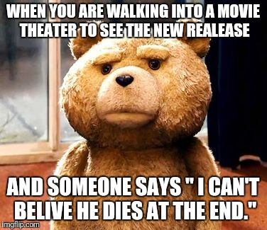 "TED Meme | WHEN YOU ARE WALKING INTO A MOVIE THEATER TO SEE THE NEW REALEASE AND SOMEONE SAYS "" I CAN'T BELIVE HE DIES AT THE END."" 
