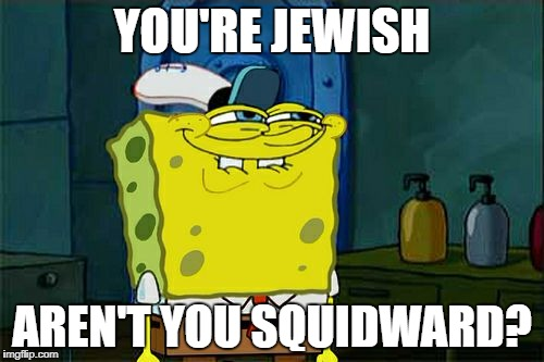 Dont You Squidward Meme | YOU'RE JEWISH AREN'T YOU SQUIDWARD? | image tagged in memes,dont you squidward | made w/ Imgflip meme maker