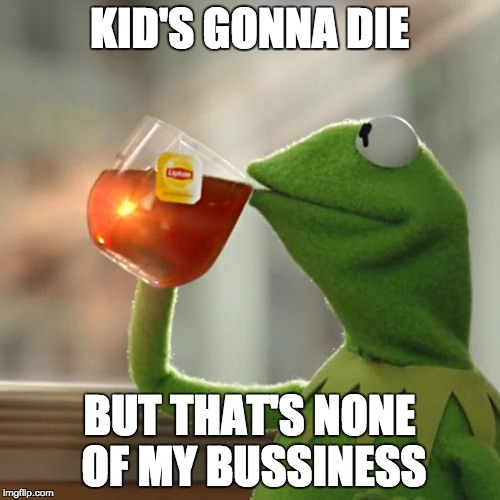 But Thats None Of My Business Meme | KID'S GONNA DIE BUT THAT'S NONE OF MY BUSSINESS | image tagged in memes,but thats none of my business,kermit the frog | made w/ Imgflip meme maker