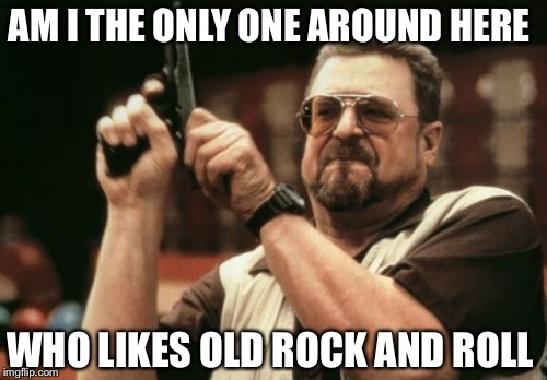 Am I The Only One Around Here Meme | AM I THE ONLY ONE AROUND HERE WHO LIKES OLD ROCK AND ROLL | image tagged in memes,am i the only one around here | made w/ Imgflip meme maker